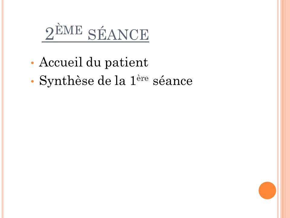 2 ÈME SÉANCE Accueil du patient Synthèse de la 1 ère séance