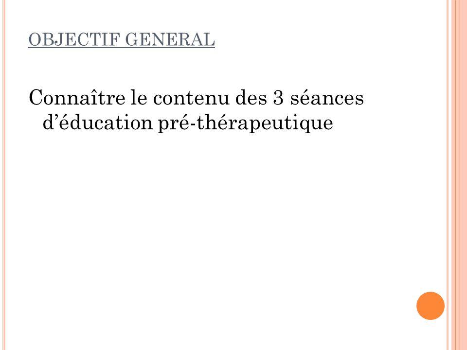 OBJECTIF GENERAL Connaître le contenu des 3 séances déducation pré-thérapeutique