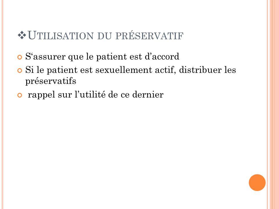 U TILISATION DU PRÉSERVATIF Sassurer que le patient est daccord Si le patient est sexuellement actif, distribuer les préservatifs rappel sur lutilité de ce dernier