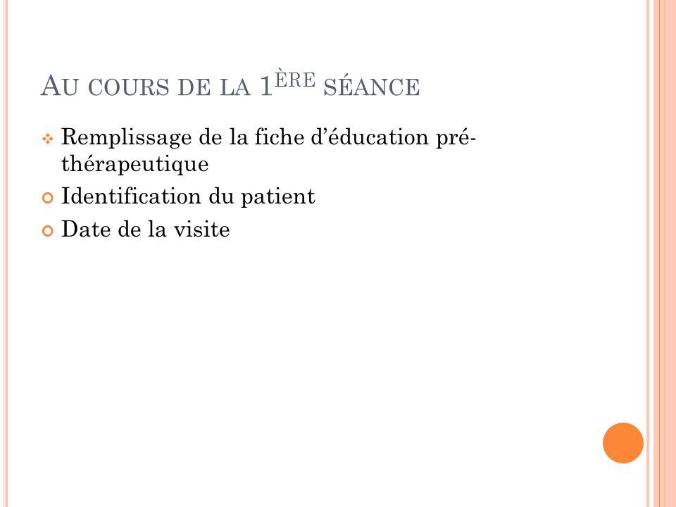 A U COURS DE LA 1 ÈRE SÉANCE Remplissage de la fiche déducation pré- thérapeutique Identification du patient Date de la visite