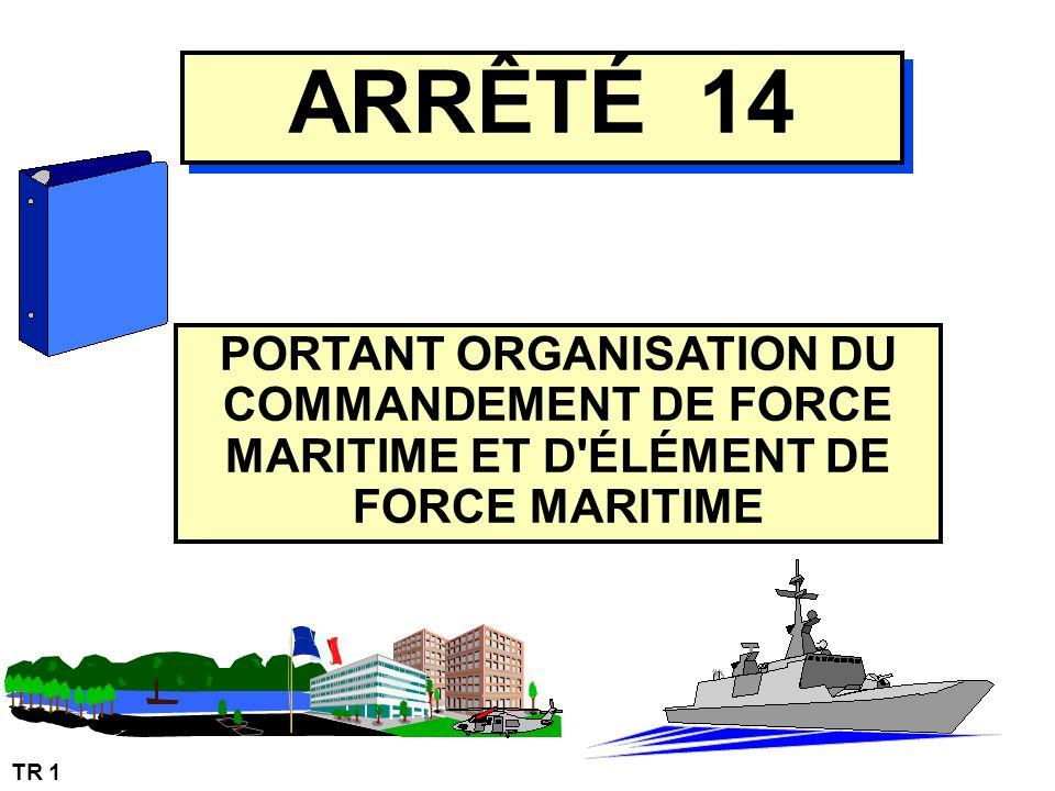 TR 1 ARRÊTÉ 14 PORTANT ORGANISATION DU COMMANDEMENT DE FORCE MARITIME ET D'ÉLÉMENT DE FORCE MARITIME