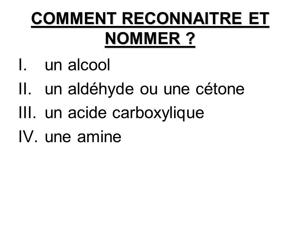 COMMENT RECONNAITRE ET NOMMER ? I.un alcool II.un aldéhyde ou une cétone III.un acide carboxylique IV.une amine