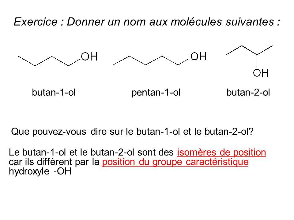 Exercice : Donner un nom aux molécules suivantes : Que pouvez-vous dire sur le butan-1-ol et le butan-2-ol? Le butan-1-ol et le butan-2-ol sont des is