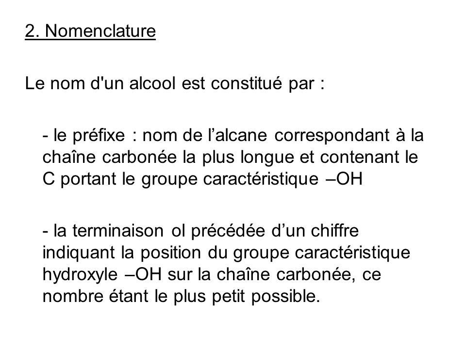 2. Nomenclature Le nom d'un alcool est constitué par : - le préfixe : nom de lalcane correspondant à la chaîne carbonée la plus longue et contenant le