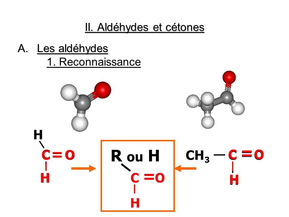 II. Aldéhydes et cétones A.Les aldéhydes 1. Reconnaissance C H H = O CH 3 C H = OC H = O C H = O C H = O R ou H