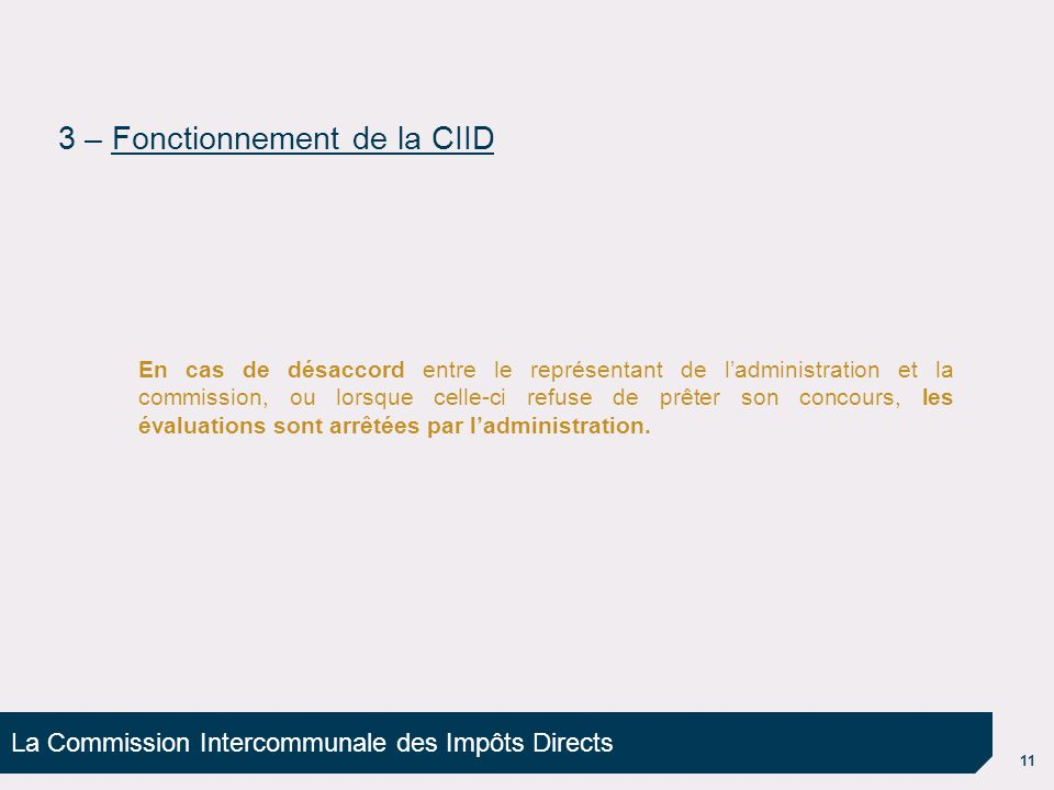La Commission Intercommunale des Impôts Directs 11 En cas de désaccord entre le représentant de ladministration et la commission, ou lorsque celle-ci refuse de prêter son concours, les évaluations sont arrêtées par ladministration.