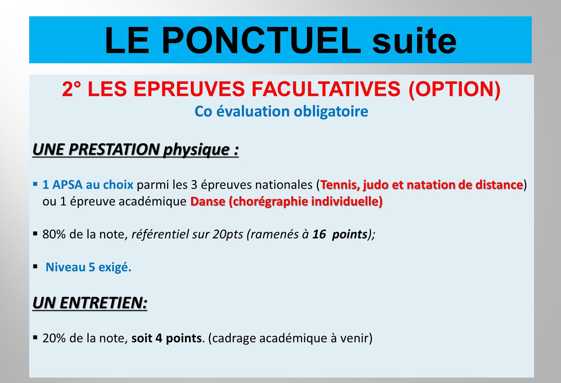 LE PONCTUEL suite 2° LES EPREUVES FACULTATIVES (OPTION) Co évaluation obligatoire UNE PRESTATION physique : Tennis, judo et natation de distance Danse
