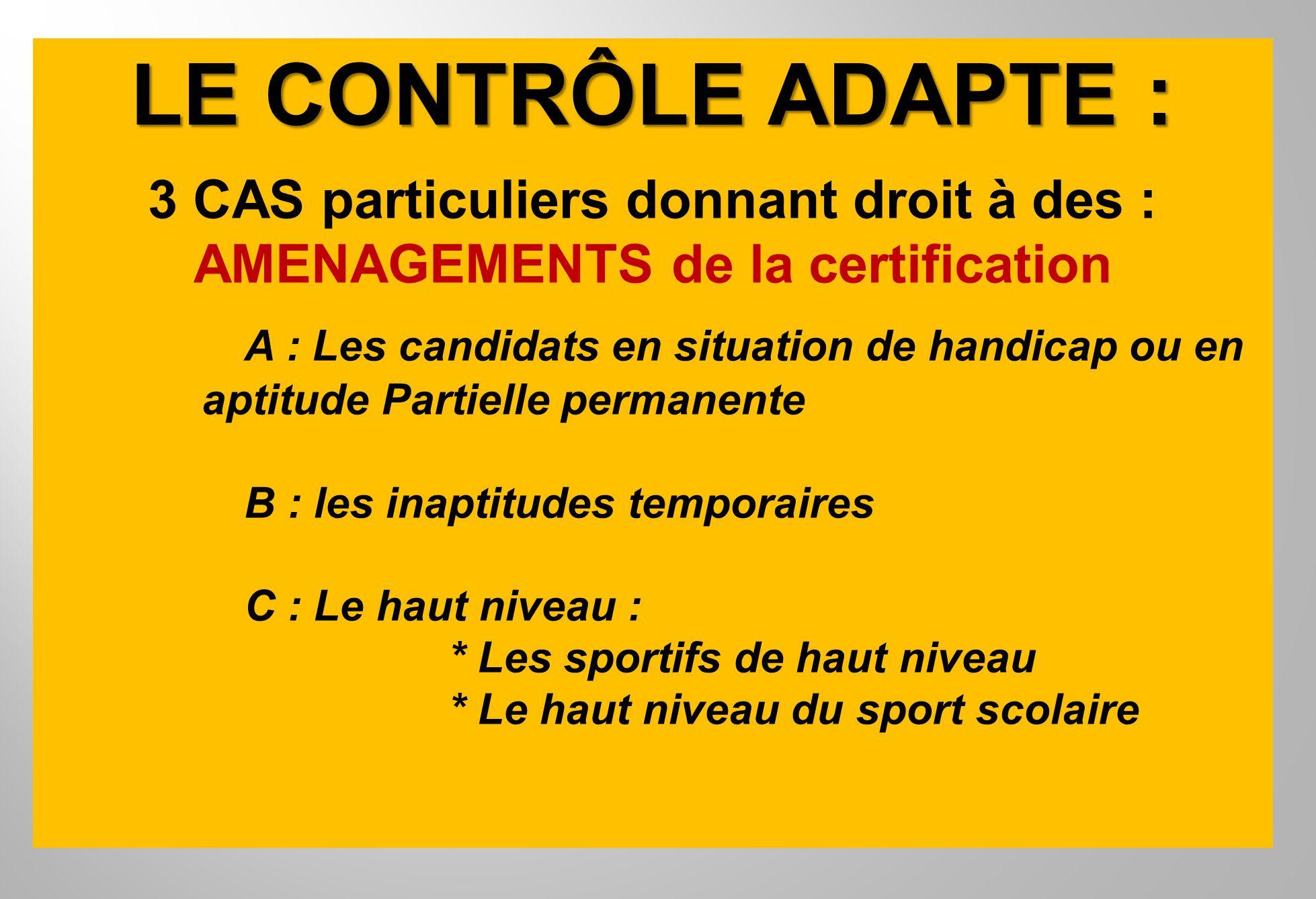 LE CONTRÔLE ADAPTE : 3 CAS particuliers donnant droit à des : AMENAGEMENTS de la certification A : Les candidats en situation de handicap ou en aptitu