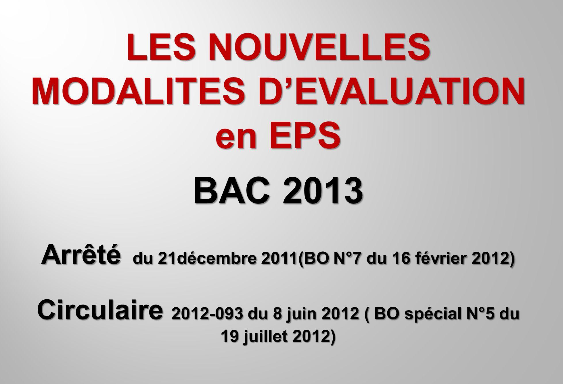 LES NOUVELLES MODALITES DEVALUATION en EPS BAC 2013 Arrêté du 21décembre 2011(BO N°7 du 16 février 2012) Circulaire 2012-093 du 8 juin 2012 ( BO spéci