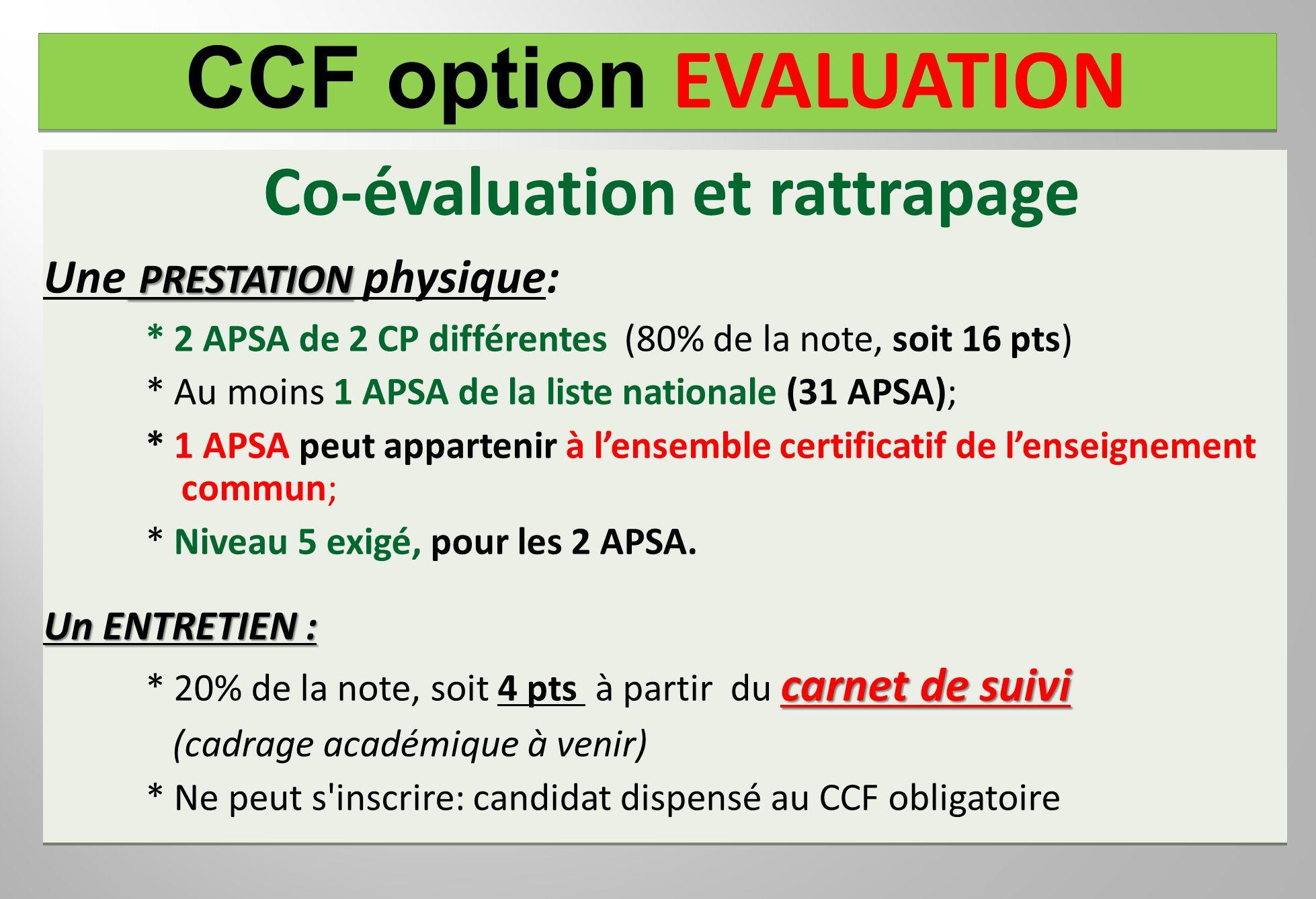 CCF option EVALUATION Co-évaluation et rattrapage PRESTATION Une PRESTATION physique: * 2 APSA de 2 CP différentes (80% de la note, soit 16 pts) * Au