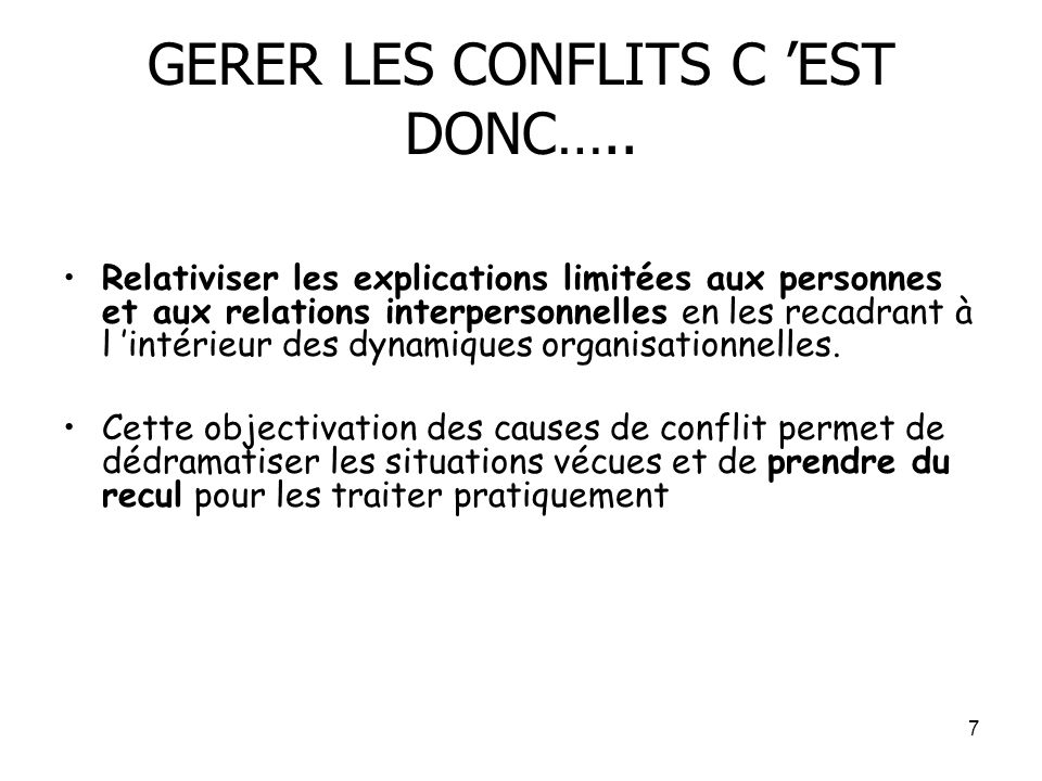 7 GERER LES CONFLITS C EST DONC….. Relativiser les explications limitées aux personnes et aux relations interpersonnelles en les recadrant à l intérie