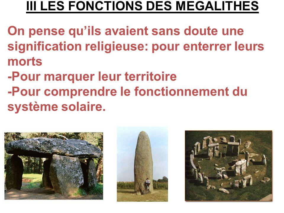 III LES FONCTIONS DES MEGALITHES On pense quils avaient sans doute une signification religieuse: pour enterrer leurs morts -Pour marquer leur territoi