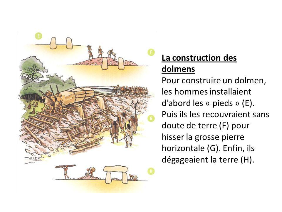 La construction des dolmens Pour construire un dolmen, les hommes installaient dabord les « pieds » (E). Puis ils les recouvraient sans doute de terre