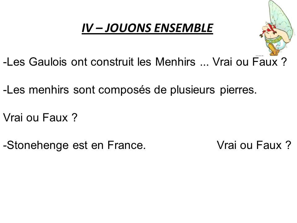 IV – JOUONS ENSEMBLE -Les Gaulois ont construit les Menhirs... Vrai ou Faux ? -Les menhirs sont composés de plusieurs pierres. Vrai ou Faux ? -Stonehe