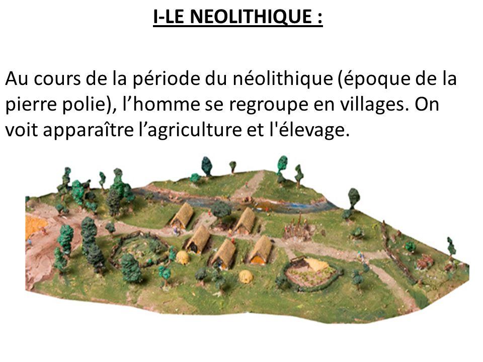 I-LE NEOLITHIQUE : Au cours de la période du néolithique (époque de la pierre polie), lhomme se regroupe en villages. On voit apparaître lagriculture