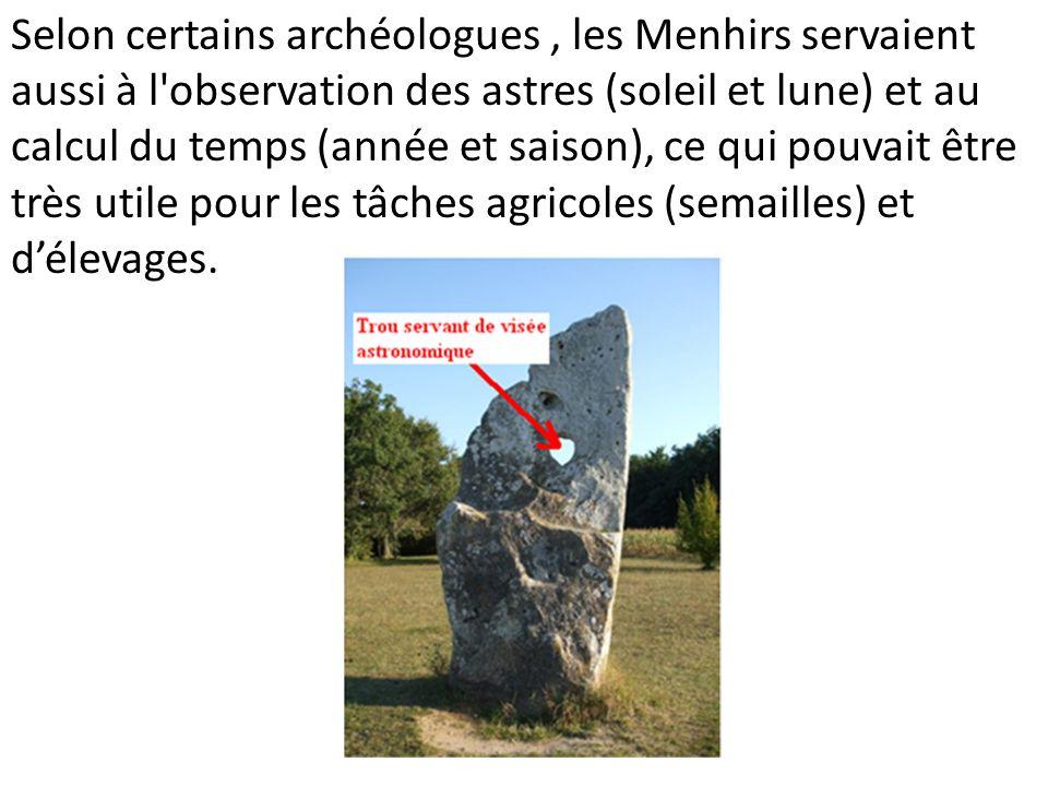 Selon certains archéologues, les Menhirs servaient aussi à l'observation des astres (soleil et lune) et au calcul du temps (année et saison), ce qui p