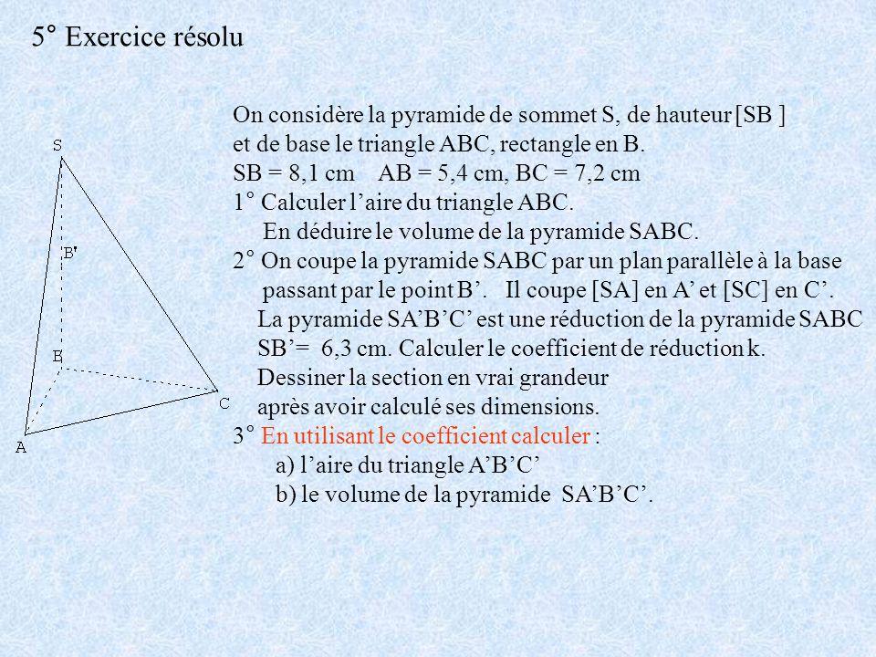 5° Exercice résolu On considère la pyramide de sommet S, de hauteur [SB ] et de base le triangle ABC, rectangle en B. SB = 8,1 cm AB = 5,4 cm, BC = 7,