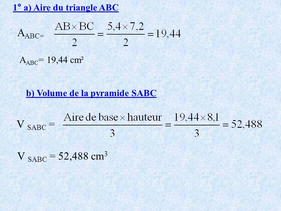 1° a) Aire du triangle ABC A ABC= A ABC = 19,44 cm² b) Volume de la pyramide SABC V SABC = V SABC = 52,488 cm 3