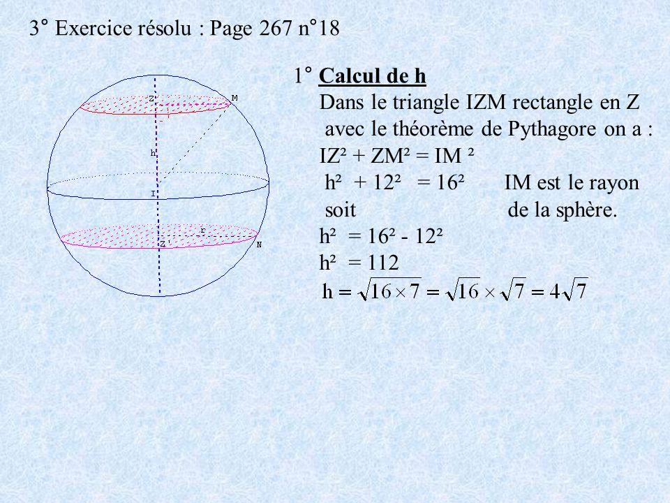 3° Exercice résolu : Page 267 n°18 1° Calcul de h Dans le triangle IZM rectangle en Z avec le théorème de Pythagore on a : IZ² + ZM² = IM ² h² + 12² =