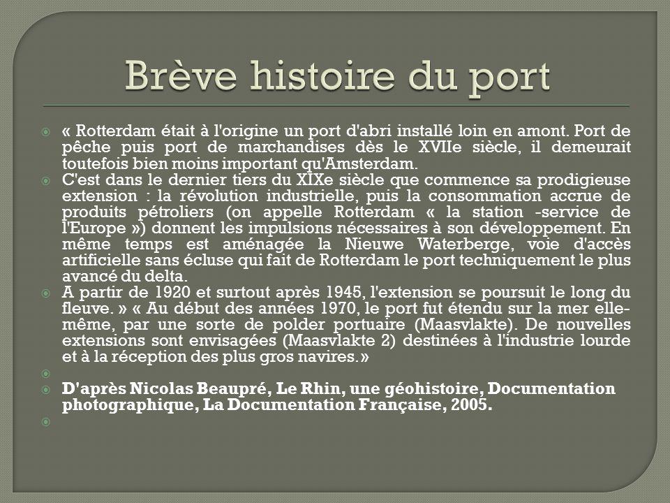 « Rotterdam était à l'origine un port d'abri installé loin en amont. Port de pêche puis port de marchandises dès le XVIIe siècle, il demeurait toutefo