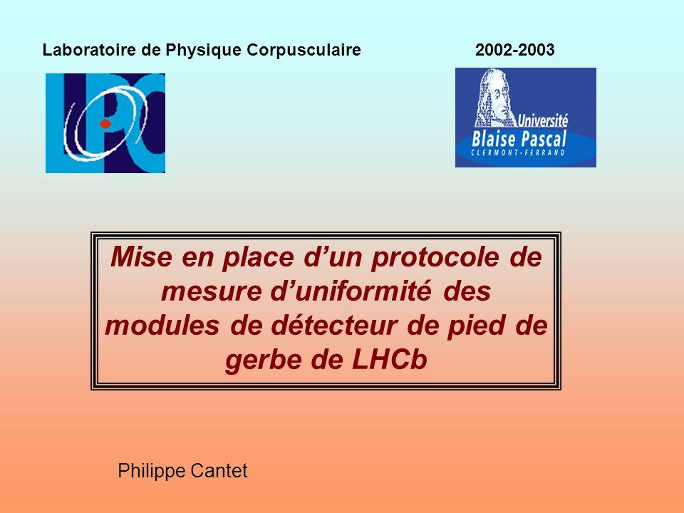 Mise en place dun protocole de mesure duniformité des modules de détecteur de pied de gerbe de LHCb Laboratoire de Physique Corpusculaire 2002-2003 Ph