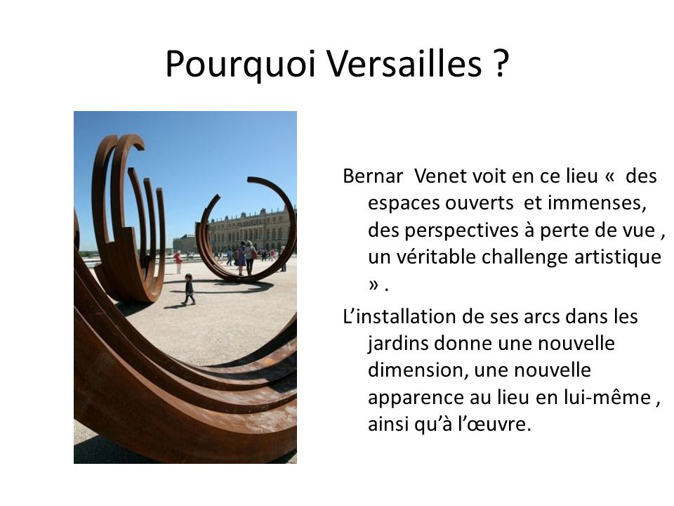 Pourquoi Versailles ? Bernar Venet voit en ce lieu « des espaces ouverts et immenses, des perspectives à perte de vue, un véritable challenge artistiq