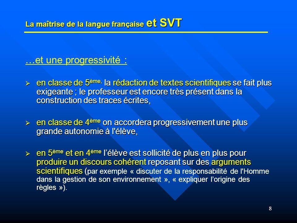 8 La maîtrise de la langue française et SVT …et une progressivité : en classe de 5 ème, la rédaction de textes scientifiques se fait plus exigeante ;