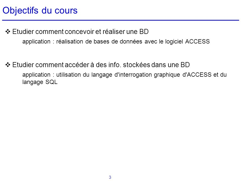 3 Objectifs du cours Etudier comment concevoir et réaliser une BD application : réalisation de bases de données avec le logiciel ACCESS Etudier commen