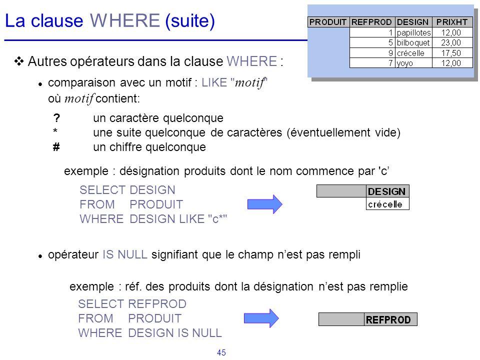 45 La clause WHERE (suite) Autres opérateurs dans la clause WHERE : comparaison avec un motif : LIKE