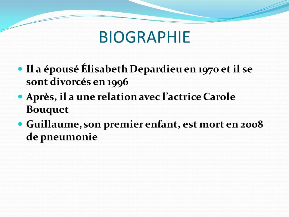 BIOGRAPHIE Il a épousé Élisabeth Depardieu en 1970 et il se sont divorcés en 1996 Après, il a une relation avec lactrice Carole Bouquet Guillaume, son premier enfant, est mort en 2008 de pneumonie