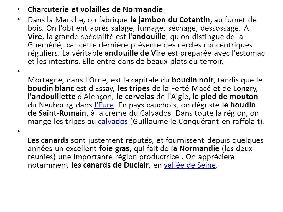 Charcuterie et volailles de Normandie. Dans la Manche, on fabrique le jambon du Cotentin, au fumet de bois. On l'obtient aprés salage, fumage, séchage