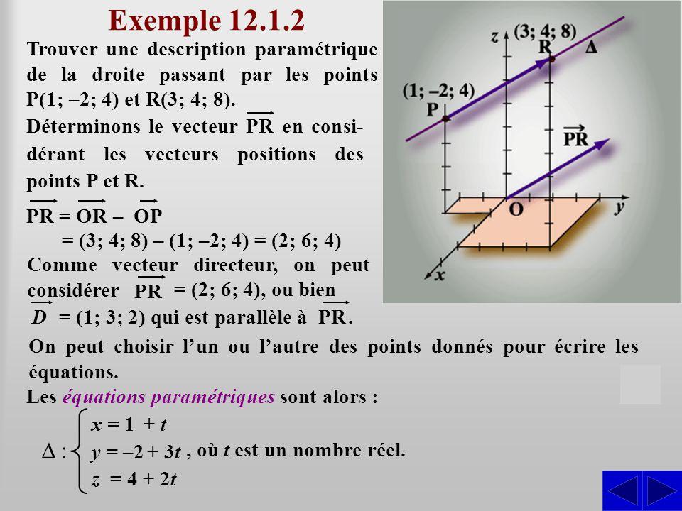 Exemple 12.1.2 Trouver une description paramétrique de la droite passant par les points P(1; –2; 4) et R(3; 4; 8). S Déterminons le vecteur PR en cons