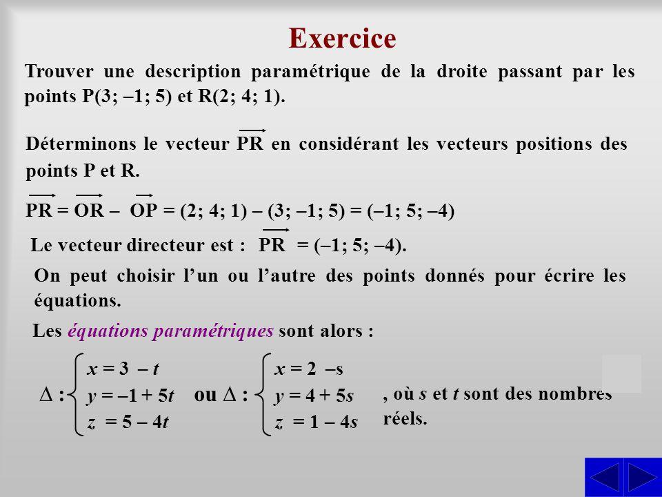 Exercice Le vecteur directeur est : Trouver une description paramétrique de la droite passant par les points P(3; –1; 5) et R(2; 4; 1). S Déterminons