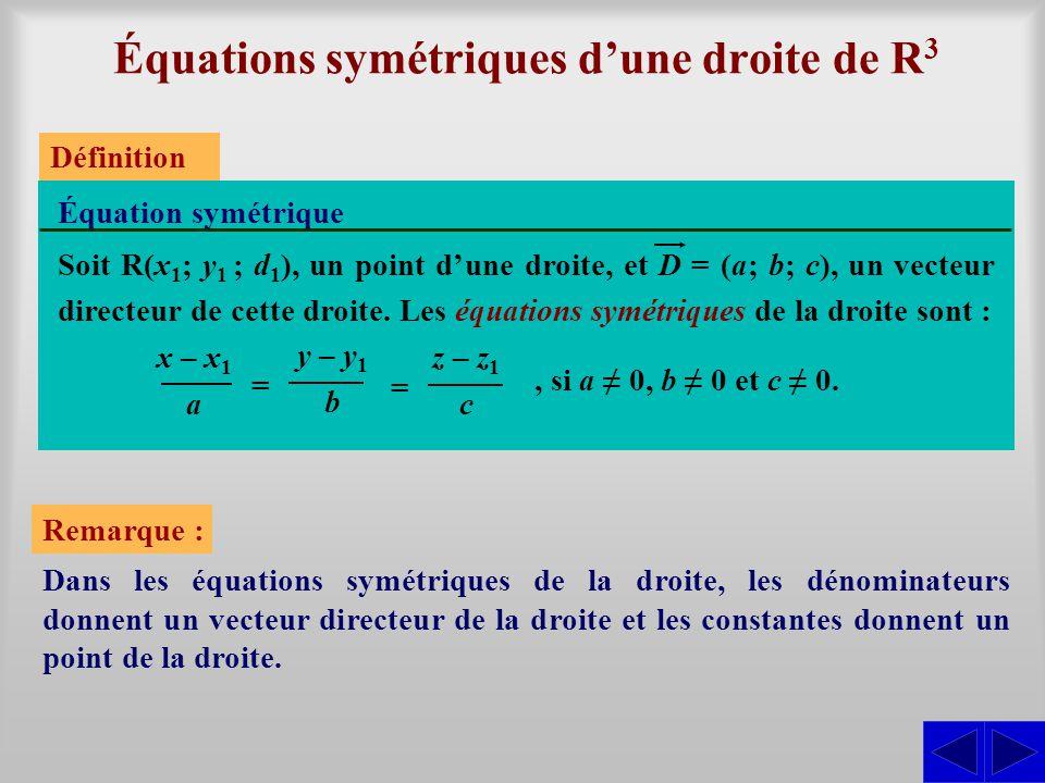 Équations symétriques dune droite de R 3 Équation symétrique Définition Soit R(x 1 ; y 1 ; d 1 ), un point dune droite, et D = (a; b; c), un vecteur d
