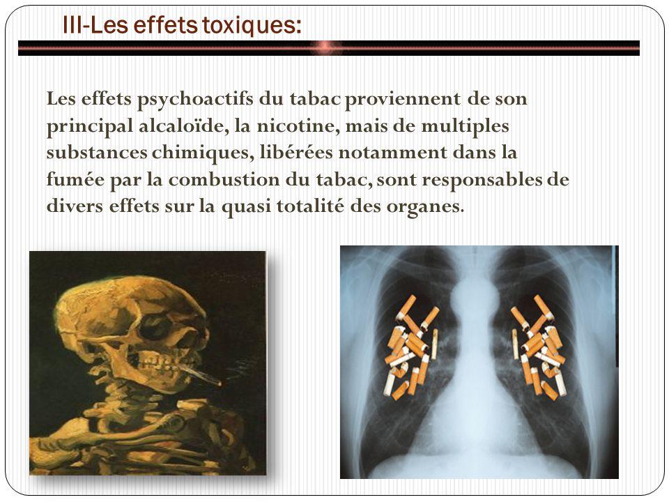 III-Les effets toxiques: Les effets psychoactifs du tabac proviennent de son principal alcaloïde, la nicotine, mais de multiples substances chimiques, libérées notamment dans la fumée par la combustion du tabac, sont responsables de divers effets sur la quasi totalité des organes.