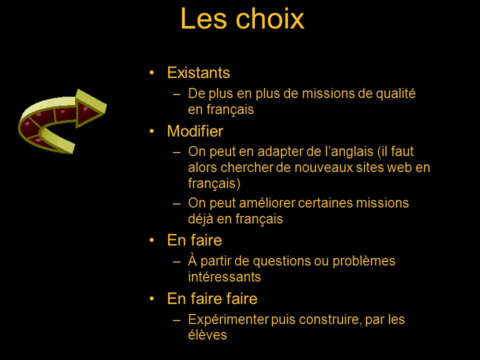 Les choix Existants –De plus en plus de missions de qualité en français Modifier –On peut en adapter de langlais (il faut alors chercher de nouveaux sites web en français) –On peut améliorer certaines missions déjà en français En faire –À partir de questions ou problèmes intéressants En faire faire –Expérimenter puis construire, par les élèves