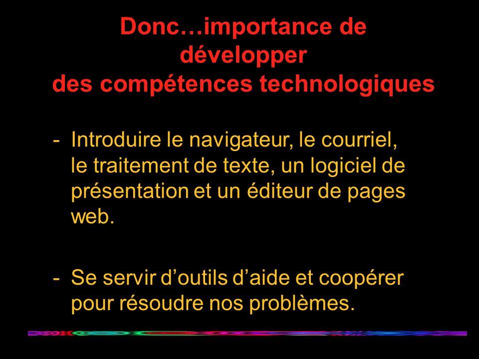 Donc…importance de développer des compétences technologiques -Introduire le navigateur, le courriel, le traitement de texte, un logiciel de présentation et un éditeur de pages web.