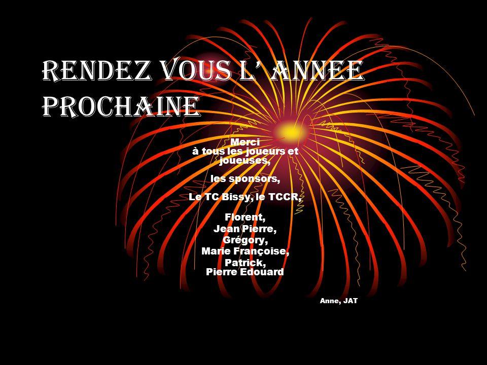 RENDEZ VOUS L ANNEE PROCHAINE Merci à tous les joueurs et joueuses, les sponsors, Le TC Bissy, le TCCR, Florent, Jean Pierre, Grégory, Marie Françoise, Patrick, Pierre Edouard Anne, JAT