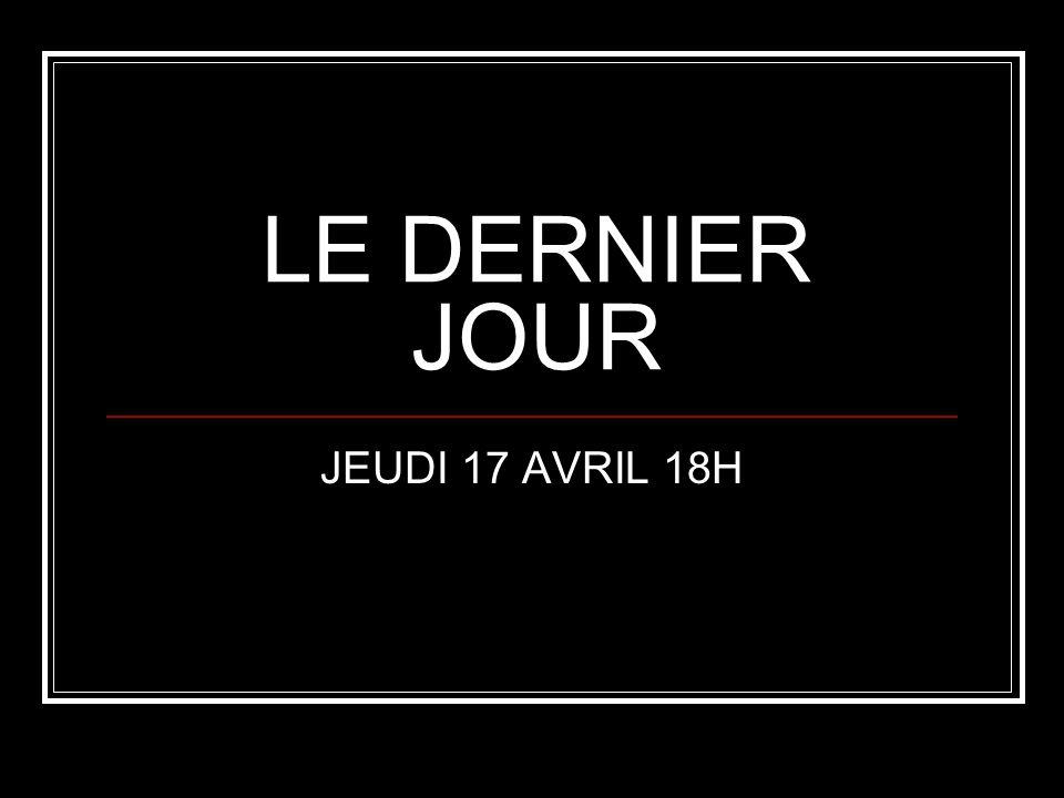 LE DERNIER JOUR JEUDI 17 AVRIL 18H