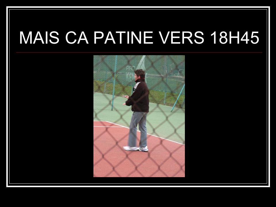 MAIS CA PATINE VERS 18H45