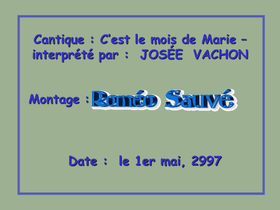 Cantique : Cest le mois de Marie – interprété par : JOSÉE VACHON Montage : Date : le 1er mai, 2997