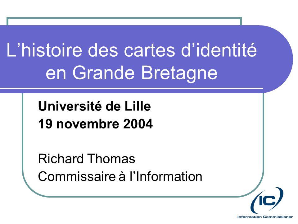 Lhistoire des cartes didentité en Grande Bretagne Université de Lille 19 novembre 2004 Richard Thomas Commissaire à lInformation