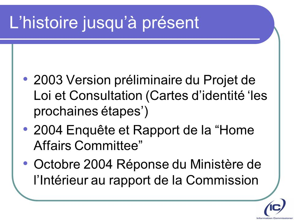 Lhistoire jusquà présent 2003 Version préliminaire du Projet de Loi et Consultation (Cartes didentité les prochaines étapes) 2004 Enquête et Rapport d