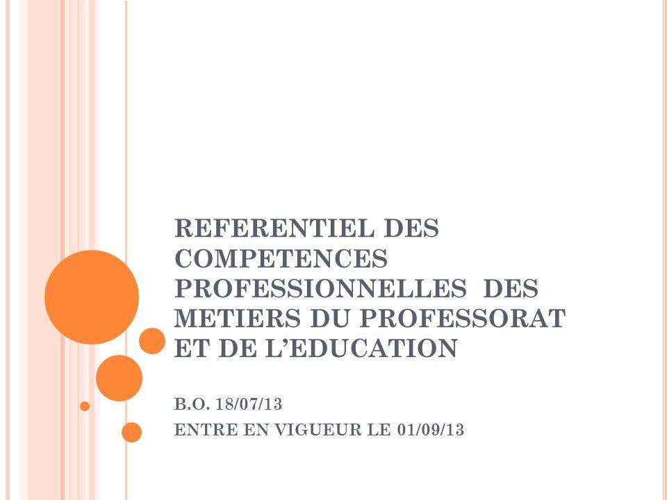REFERENTIEL DES COMPETENCES PROFESSIONNELLES DES METIERS DU PROFESSORAT ET DE LEDUCATION B.O. 18/07/13 ENTRE EN VIGUEUR LE 01/09/13