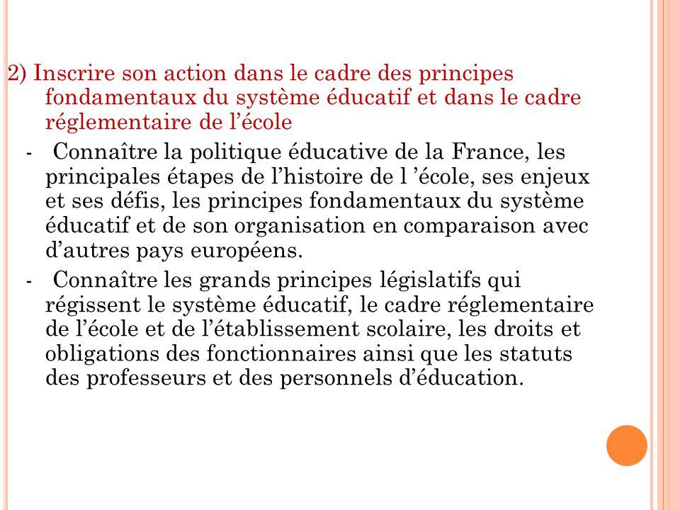 2) Inscrire son action dans le cadre des principes fondamentaux du système éducatif et dans le cadre réglementaire de lécole - Connaître la politique