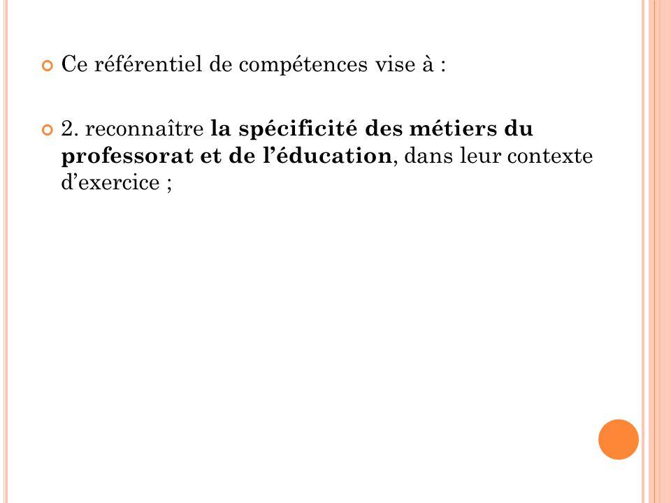 Ce référentiel de compétences vise à : 2. reconnaître la spécificité des métiers du professorat et de léducation, dans leur contexte dexercice ;