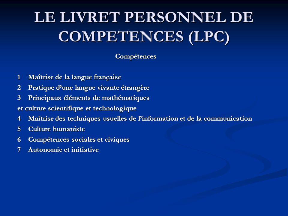 LE LIVRET PERSONNEL DE COMPETENCES (LPC) Compétences 1Maîtrise de la langue française 2Pratique dune langue vivante étrangère 3Principaux éléments de