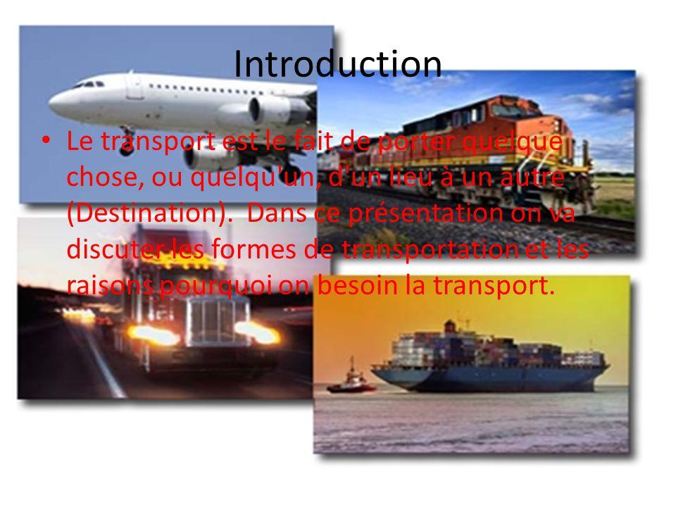 Introduction Le transport est le fait de porter quelque chose, ou quelqu'un, d'un lieu à un autre (Destination). Dans ce présentation on va discuter l