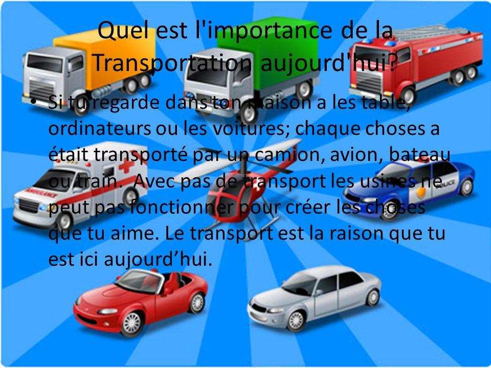 Quel est l'importance de la Transportation aujourd'hui? Si tu regarde dans ton maison a les table, ordinateurs ou les voitures; chaque choses a était