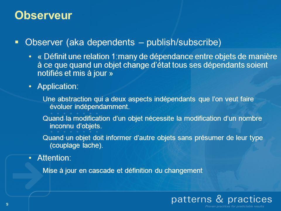9 Observeur Observer (aka dependents – publish/subscribe) « Définit une relation 1:many de dépendance entre objets de manière à ce que quand un objet